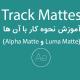 track mattes و آموزش نحوه کار با آن ها (alpha matte و luma matte)