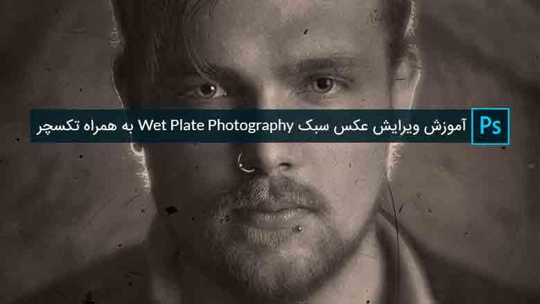 آموزش ویرایش عکس سبک Wet Plate Photography به همراه تکسچر
